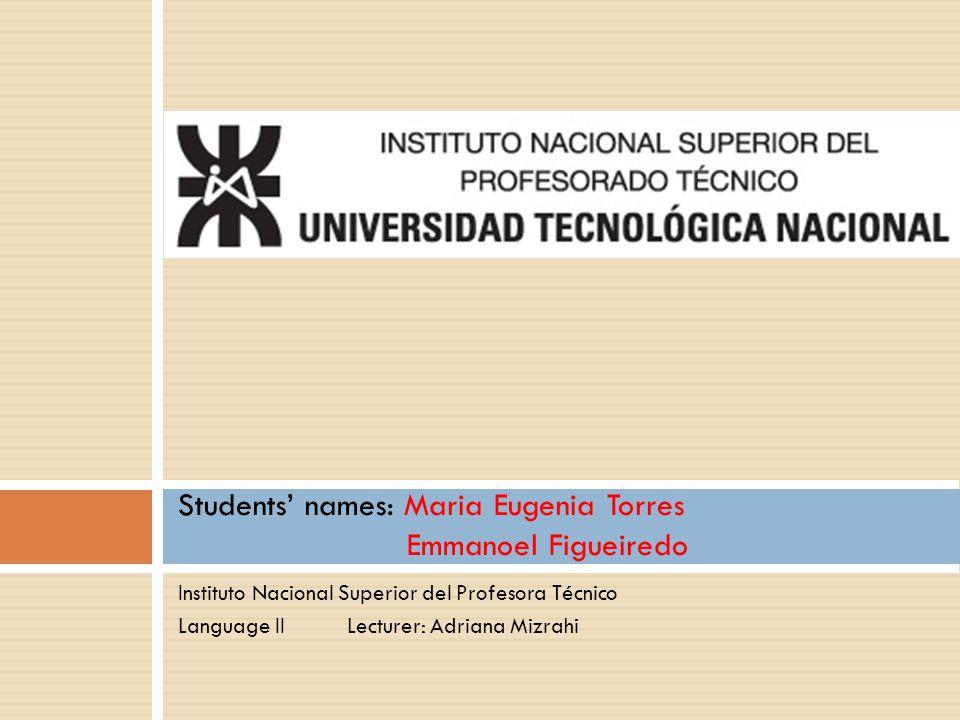Instituto Nacional Superior del Profesora Técnico Language II Lecturer: Adriana Mizrahi Students' names: Maria Eugenia Torres Emmanoel Figueiredo