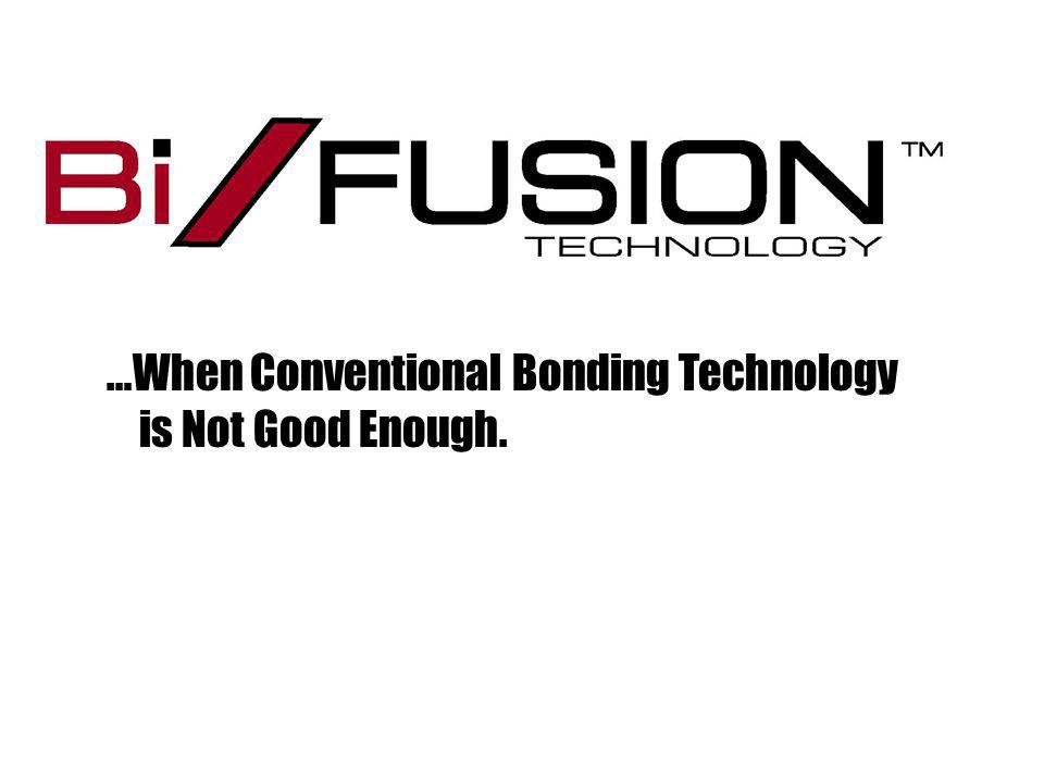 …When Conventional Bonding Technology is Not Good Enough.