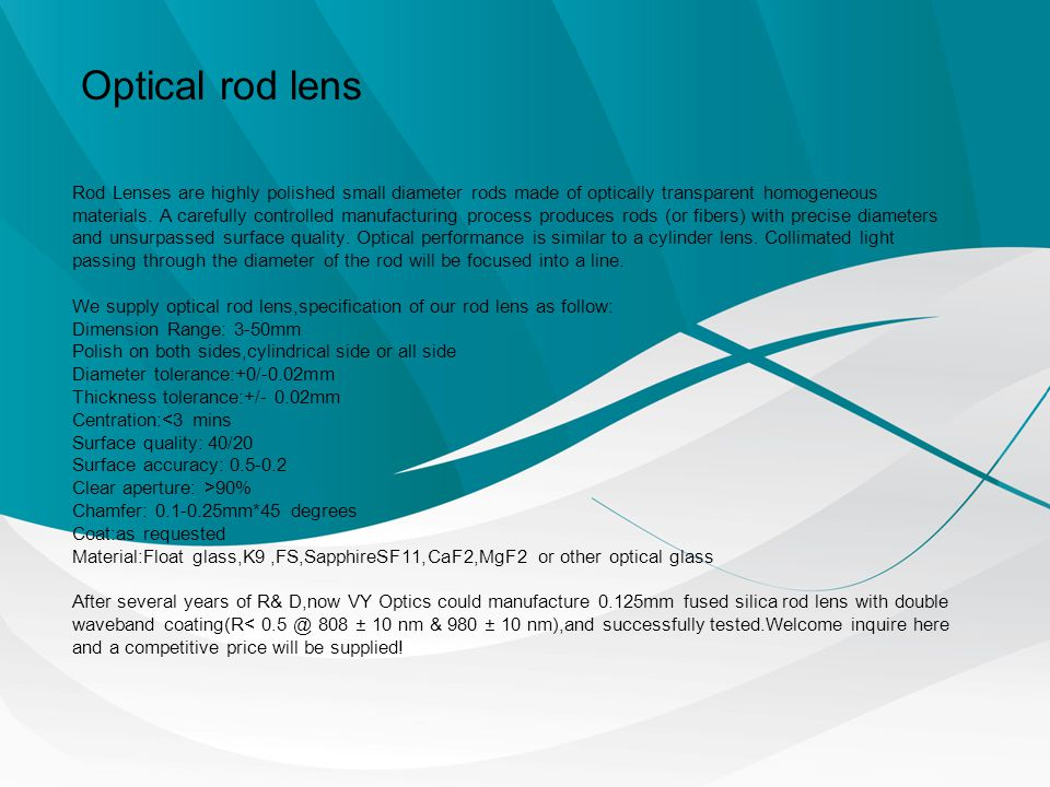 Rod Lenses are highly polished small diameter rods made of optically transparent homogeneous materials. A carefully controlled manufacturing process p