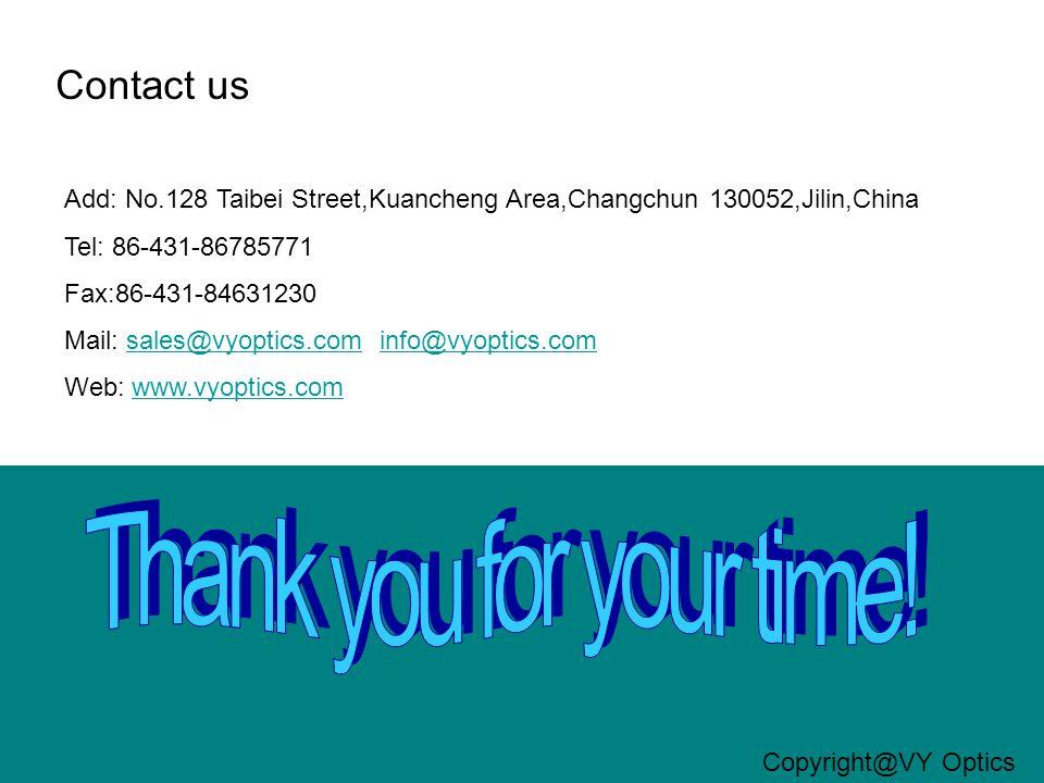 Contact us Add: No.128 Taibei Street,Kuancheng Area,Changchun 130052,Jilin,China Tel: 86-431-86785771 Fax:86-431-84631230 Mail: sales@vyoptics.com info@vyoptics.comsales@vyoptics.cominfo@vyoptics.com Web: www.vyoptics.comwww.vyoptics.com Copyright@VY Optics