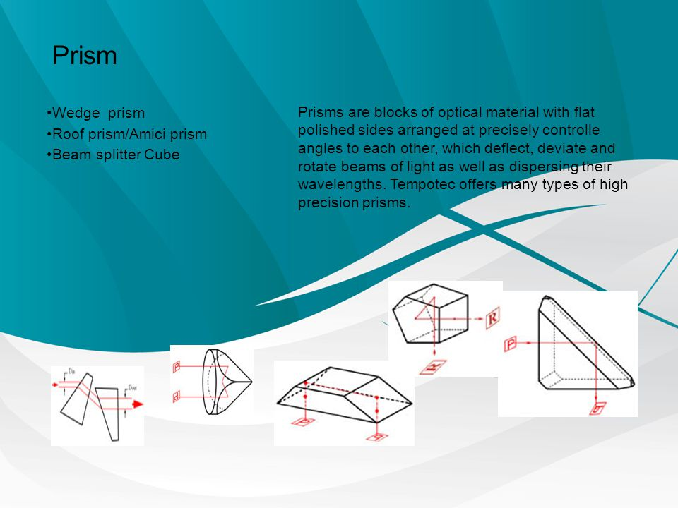 Prism Wedge prism Roof prism/Amici prism Beam splitter Cube Prisms are blocks of optical material with flat polished sides arranged at precisely contr