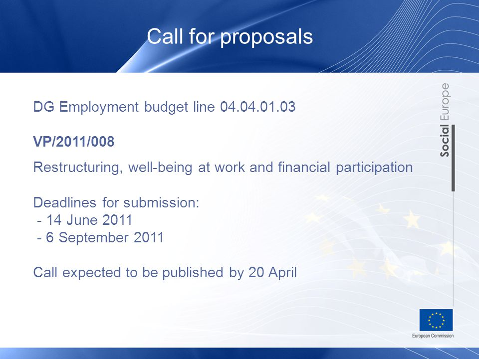 Call for proposals DG Employment budget line 04.04.01.03 VP/2011/008 Restructuring, well-being at work and financial participation Deadlines for submission: - 14 June 2011 - 6 September 2011 Call expected to be published by 20 April