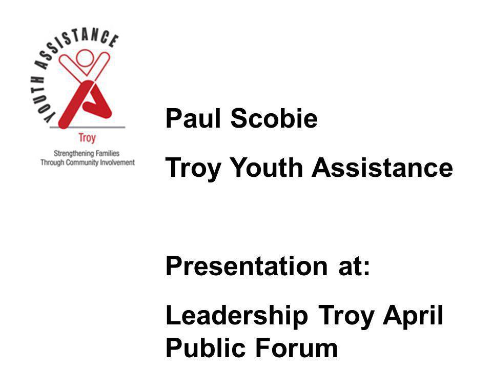 Paul Scobie Troy Youth Assistance Presentation at: Leadership Troy April Public Forum