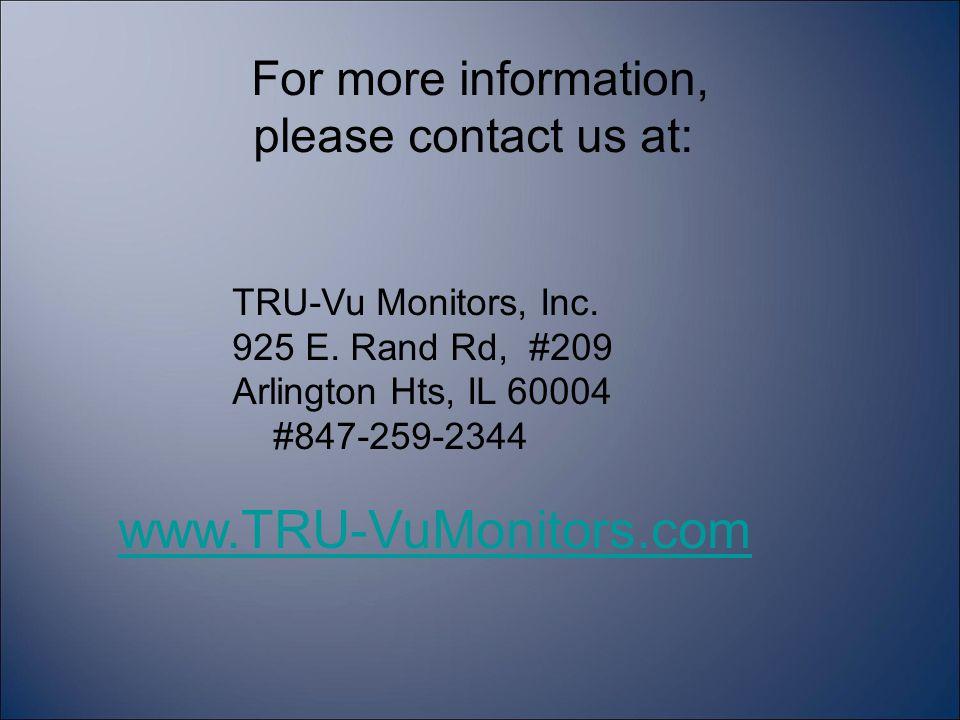 For more information, please contact us at: TRU-Vu Monitors, Inc. 925 E. Rand Rd, #209 Arlington Hts, IL 60004 #847-259-2344 www.TRU-VuMonitors.com