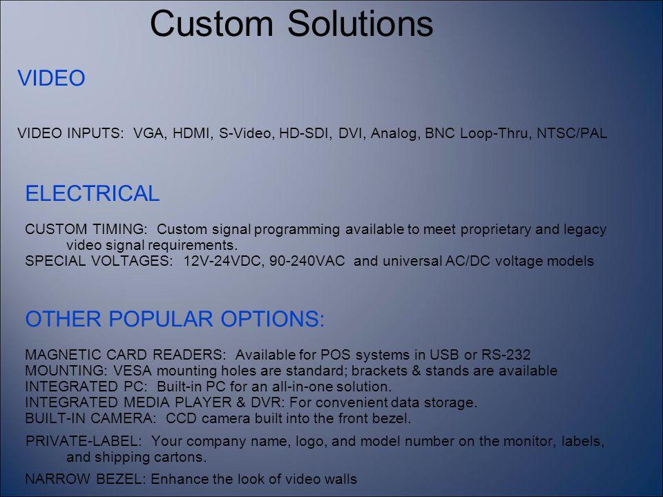 VIDEO VIDEO INPUTS: VGA, HDMI, S-Video, HD-SDI, DVI, Analog, BNC Loop-Thru, NTSC/PAL ELECTRICAL CUSTOM TIMING: Custom signal programming available to