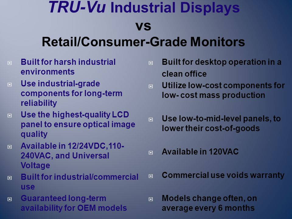  Built for harsh industrial environments  Use industrial-grade components for long-term reliability  Use the highest-quality LCD panel to ensure optical image quality  Available in 12/24VDC,110- 240VAC, and Universal Voltage  Built for industrial/commercial use  Guaranteed long-term availability for OEM models  Built for desktop operation in a clean office  Utilize low-cost components for low- cost mass production  Use low-to-mid-level panels, to lower their cost-of-goods  Available in 120VAC  Commercial use voids warranty  Models change often, on average every 6 months TRU-Vu Industrial Displays vs Retail/Consumer-Grade Monitors