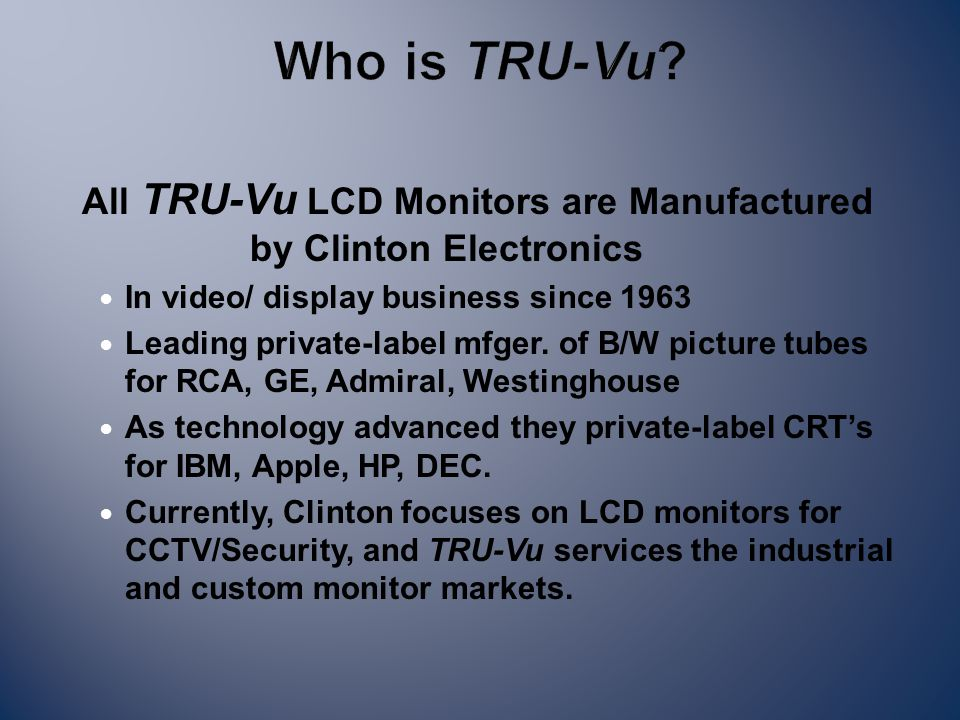 All TRU-Vu LCD Monitors are Manufactured by Clinton Electronics In video/ display business since 1963 Leading private-label mfger.