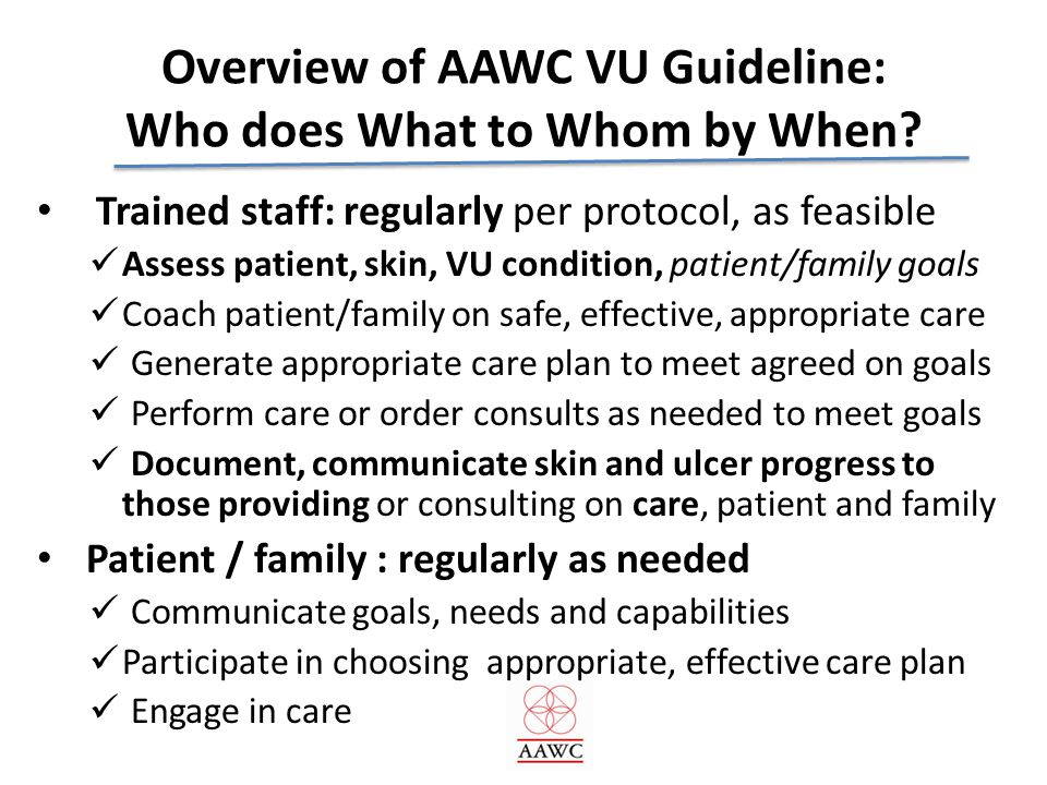 Overview of AAWC VU Guideline: Who does What to Whom by When? Trained staff: regularly per protocol, as feasible Assess patient, skin, VU condition, p