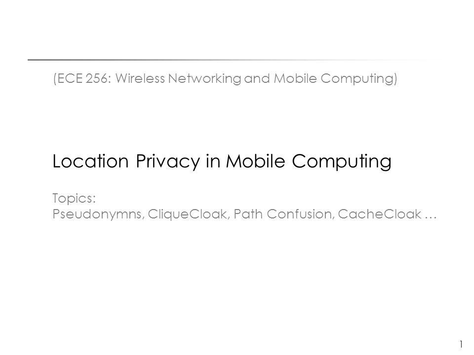 1 (ECE 256: Wireless Networking and Mobile Computing) Location Privacy in Mobile Computing Topics: Pseudonymns, CliqueCloak, Path Confusion, CacheCloa