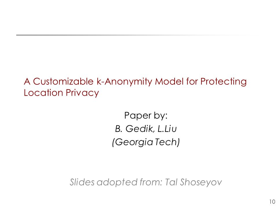 10 A Customizable k-Anonymity Model for Protecting Location Privacy Paper by: B. Gedik, L.Liu (Georgia Tech) Slides adopted from: Tal Shoseyov