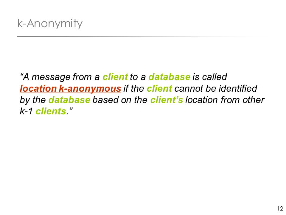 "12 k-Anonymity ""A message from a client to a database is called location k-anonymous if the client cannot be identified by the database based on the c"