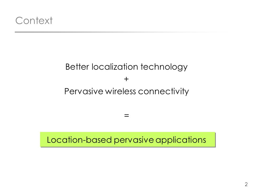 2 Context Better localization technology + Pervasive wireless connectivity = Location-based pervasive applications