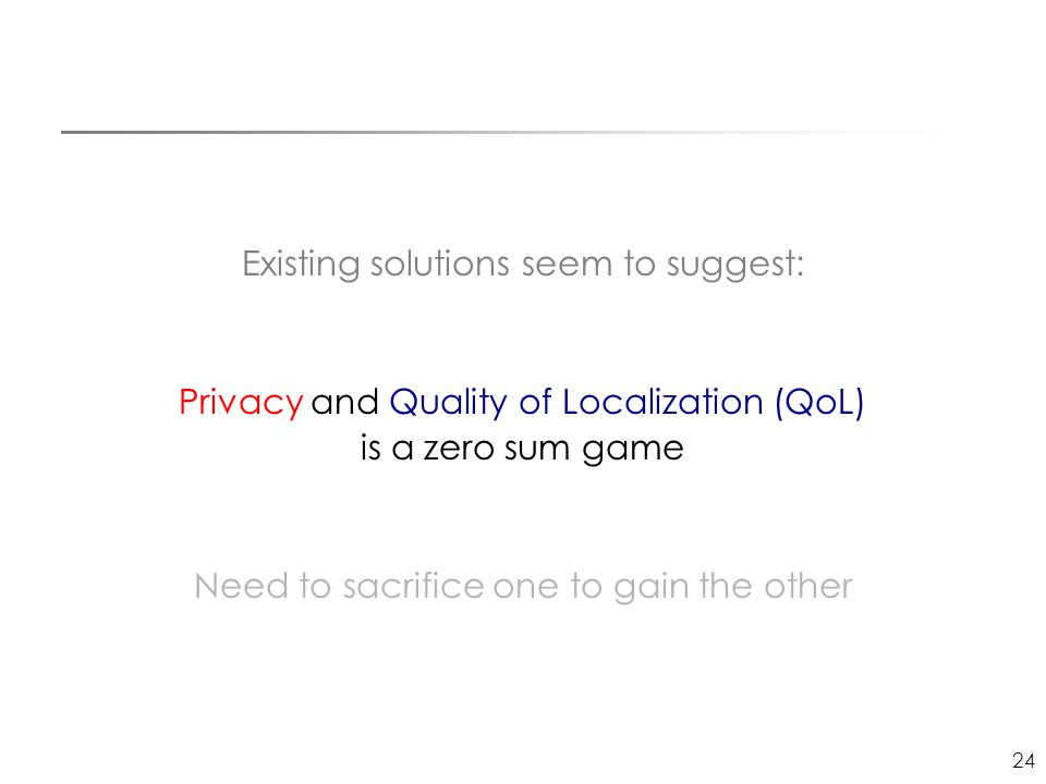 24 Existing solutions seem to suggest: Privacy and Quality of Localization (QoL) is a zero sum game Need to sacrifice one to gain the other