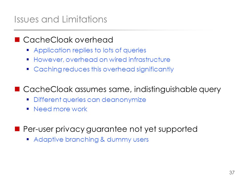 37 Issues and Limitations CacheCloak overhead  Application replies to lots of queries  However, overhead on wired infrastructure  Caching reduces t
