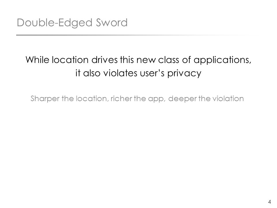 4 Double-Edged Sword While location drives this new class of applications, it also violates user's privacy Sharper the location, richer the app, deepe