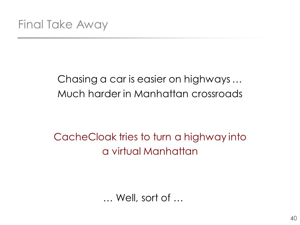 40 Final Take Away Chasing a car is easier on highways … Much harder in Manhattan crossroads CacheCloak tries to turn a highway into a virtual Manhatt