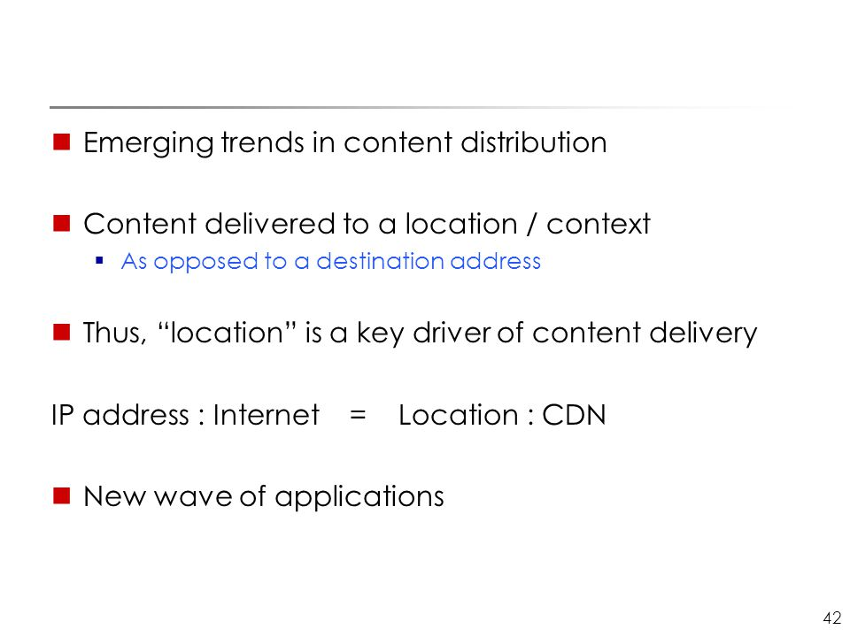 "42 Emerging trends in content distribution Content delivered to a location / context  As opposed to a destination address Thus, ""location"" is a key d"
