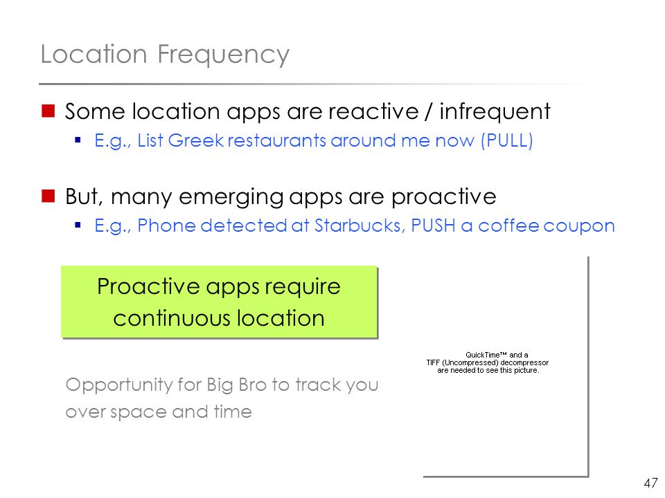 47 Location Frequency Some location apps are reactive / infrequent  E.g., List Greek restaurants around me now (PULL) But, many emerging apps are pro