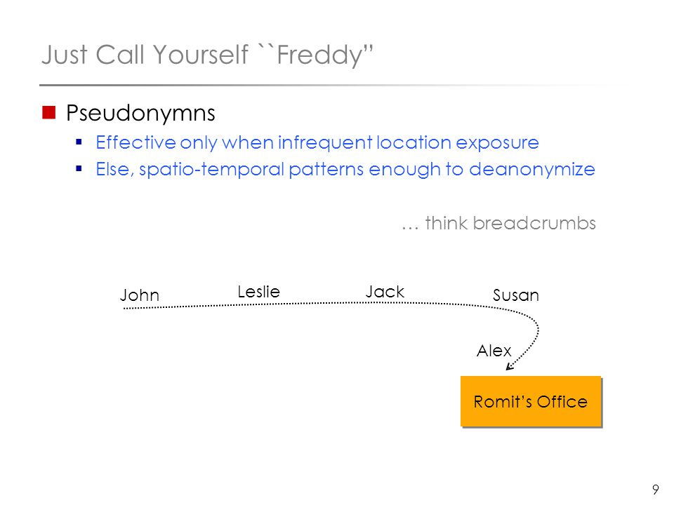 "9 Just Call Yourself ``Freddy"" Pseudonymns  Effective only when infrequent location exposure  Else, spatio-temporal patterns enough to deanonymize …"