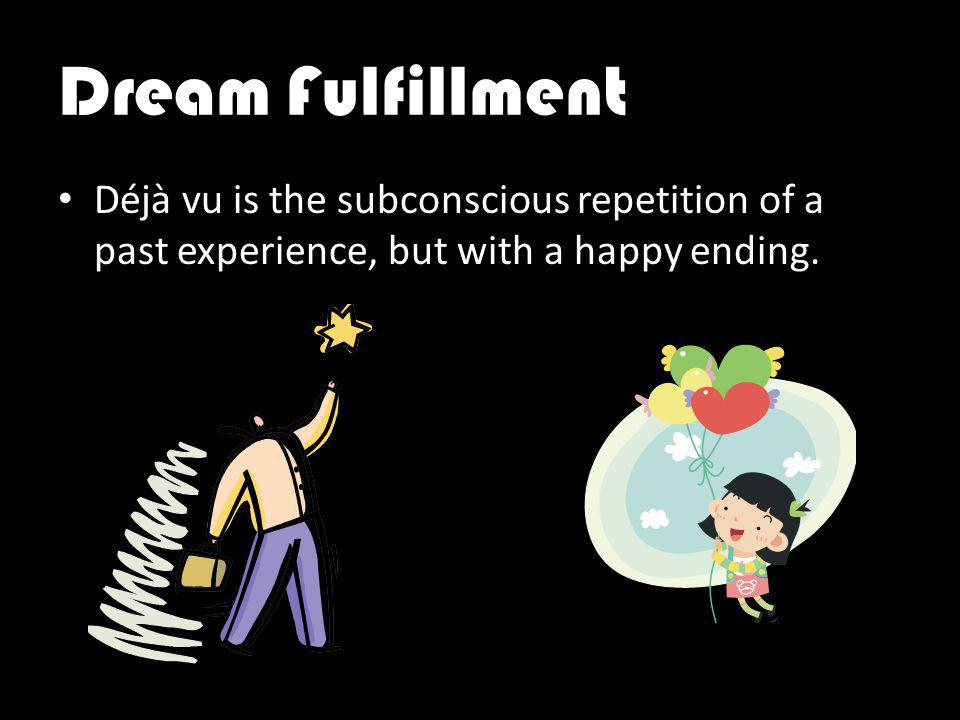 Dream Fulfillment Déjà vu is the subconscious repetition of a past experience, but with a happy ending.