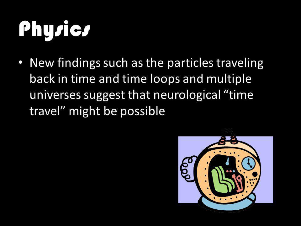 Physics New findings such as the particles traveling back in time and time loops and multiple universes suggest that neurological time travel might be possible