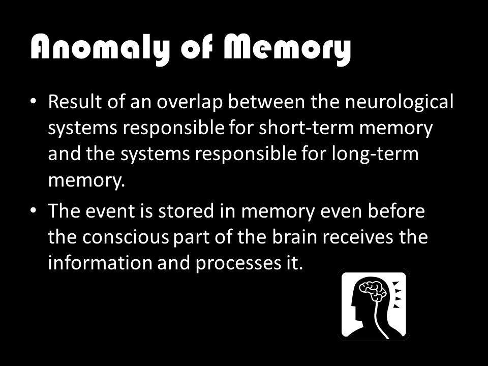 Anomaly of Memory Result of an overlap between the neurological systems responsible for short-term memory and the systems responsible for long-term memory.