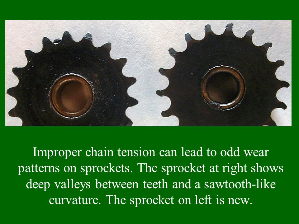 Improper chain tension can lead to odd wear patterns on sprockets.