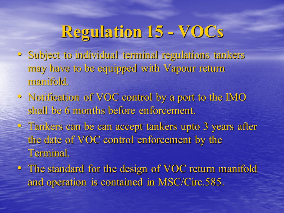 Regulation 15 - VOCs Subject to individual terminal regulations tankers may have to be equipped with Vapour return manifold. Subject to individual ter