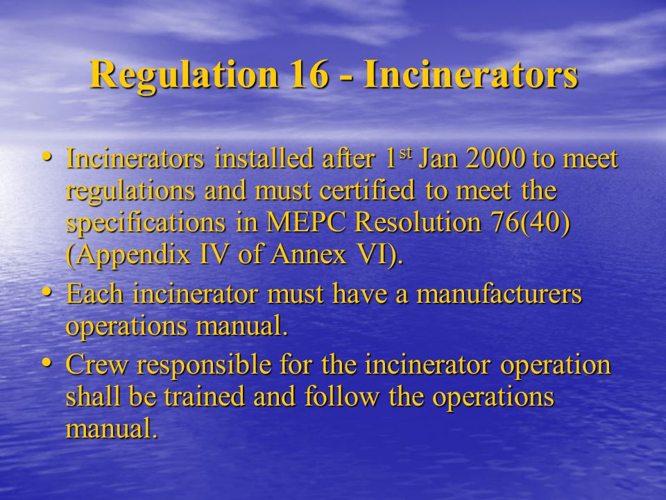 Regulation 16 - Incinerators Incinerators installed after 1 st Jan 2000 to meet regulations and must certified to meet the specifications in MEPC Reso