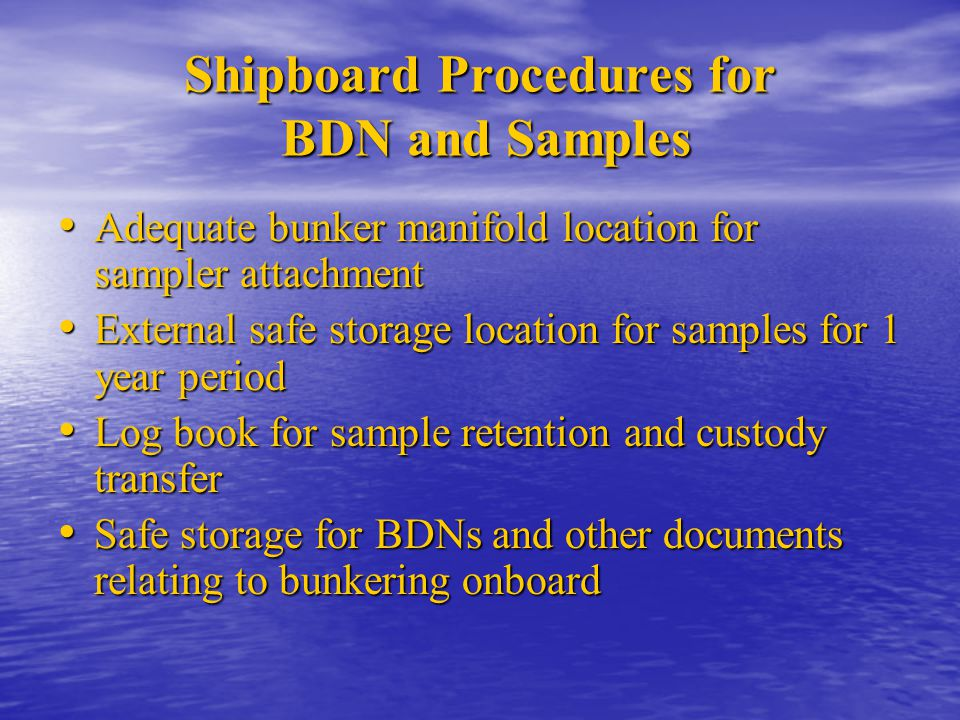 Shipboard Procedures for BDN and Samples Adequate bunker manifold location for sampler attachment Adequate bunker manifold location for sampler attach