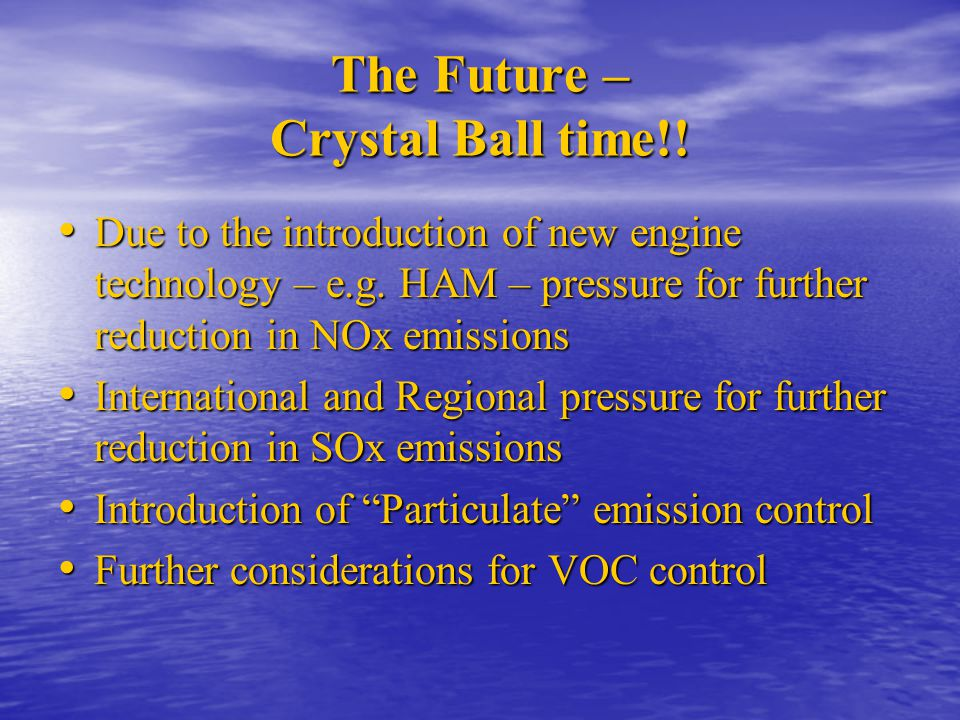 The Future – Crystal Ball time!! Due to the introduction of new engine technology – e.g. HAM – pressure for further reduction in NOx emissions Due to