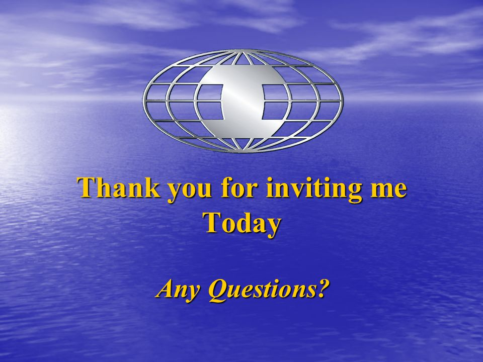 Thank you for inviting me Today Any Questions?