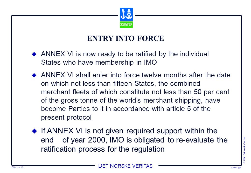 DNV No. 10 © 1998 Det Norske Veritas q:\xxx.ppt D ET N ORSKE V ERITAS ENTRY INTO FORCE  ANNEX VI is now ready to be ratified by the individual States