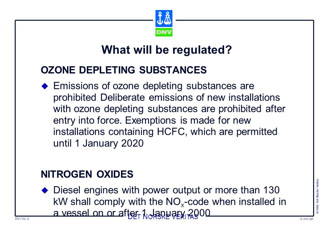 DNV No. 2 © 1998 Det Norske Veritas q:\xxx.ppt D ET N ORSKE V ERITAS What will be regulated? OZONE DEPLETING SUBSTANCES  Emissions of ozone depleting