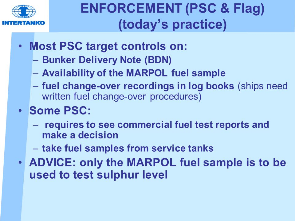 ENFORCEMENT (PSC & Flag) (today's practice) Most PSC target controls on: –Bunker Delivery Note (BDN) –Availability of the MARPOL fuel sample –fuel change-over recordings in log books (ships need written fuel change-over procedures) Some PSC: – requires to see commercial fuel test reports and make a decision –take fuel samples from service tanks ADVICE: only the MARPOL fuel sample is to be used to test sulphur level