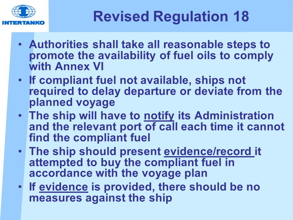 Revised Regulation 18 Authorities shall take all reasonable steps to promote the availability of fuel oils to comply with Annex VI If compliant fuel not available, ships not required to delay departure or deviate from the planned voyage The ship will have to notify its Administration and the relevant port of call each time it cannot find the compliant fuel The ship should present evidence/record it attempted to buy the compliant fuel in accordance with the voyage plan If evidence is provided, there should be no measures against the ship
