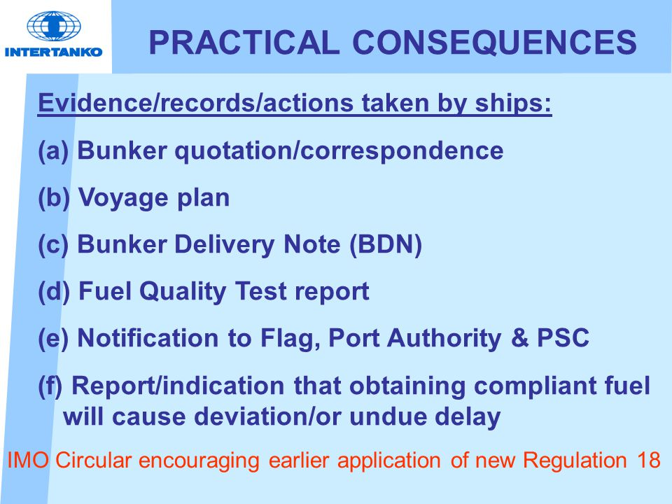 PRACTICAL CONSEQUENCES Evidence/records/actions taken by ships: (a) (a) Bunker quotation/correspondence (b) (b) Voyage plan (c) (c) Bunker Delivery Note (BDN) (d) (d) Fuel Quality Test report (e) (e) Notification to Flag, Port Authority & PSC (f) (f) Report/indication that obtaining compliant fuel will cause deviation/or undue delay IMO Circular encouraging earlier application of new Regulation 18
