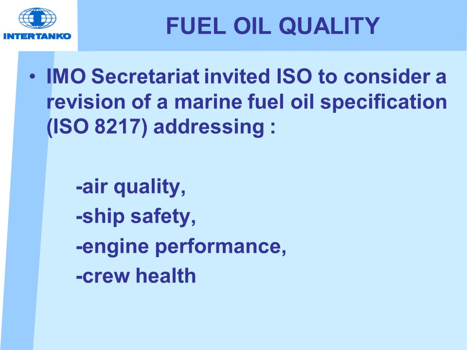 FUEL OIL QUALITY IMO Secretariat invited ISO to consider a revision of a marine fuel oil specification (ISO 8217) addressing : -air quality, -ship safety, -engine performance, -crew health
