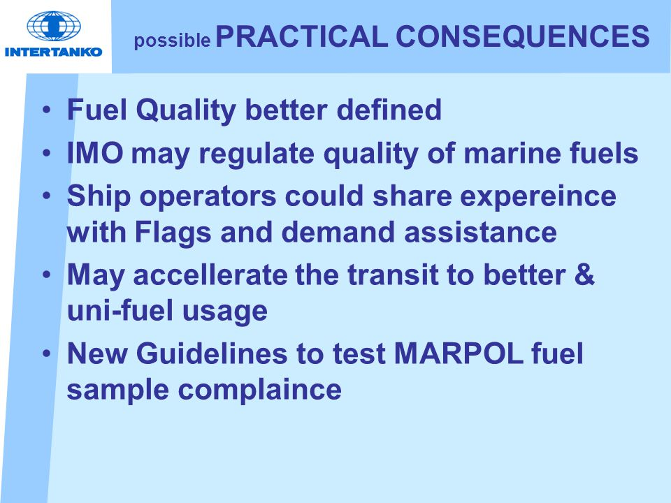 possible PRACTICAL CONSEQUENCES Fuel Quality better defined IMO may regulate quality of marine fuels Ship operators could share expereince with Flags and demand assistance May accellerate the transit to better & uni-fuel usage New Guidelines to test MARPOL fuel sample complaince