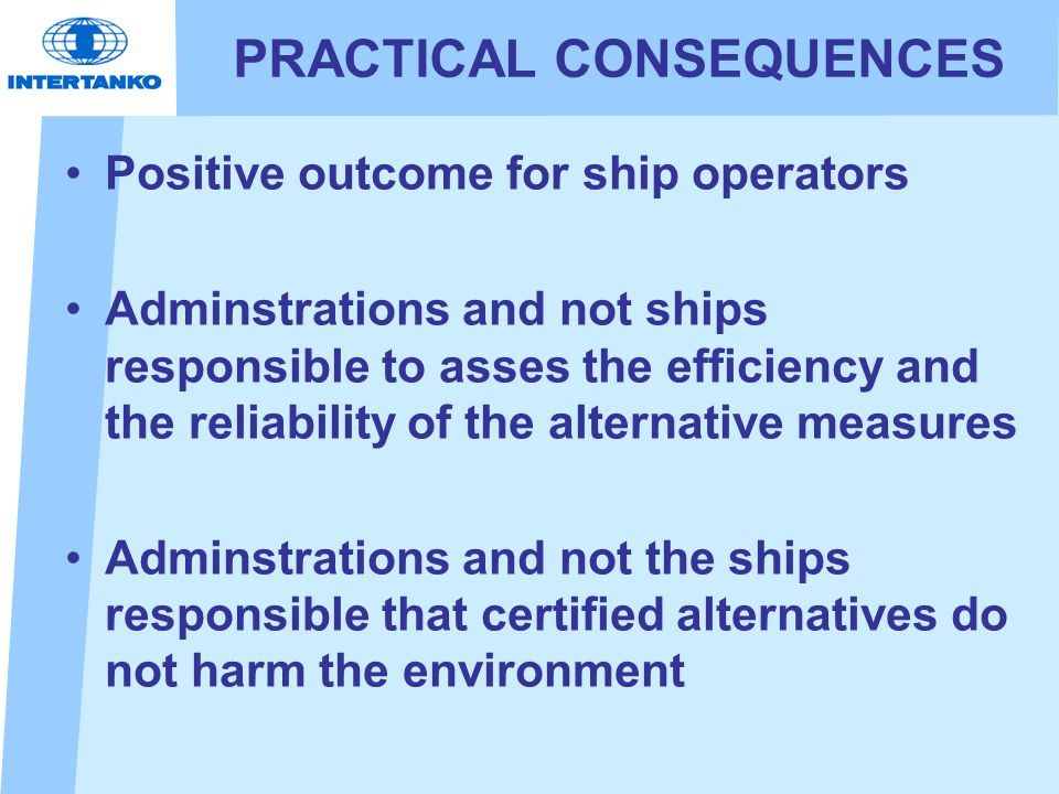 PRACTICAL CONSEQUENCES Positive outcome for ship operators Adminstrations and not ships responsible to asses the efficiency and the reliability of the