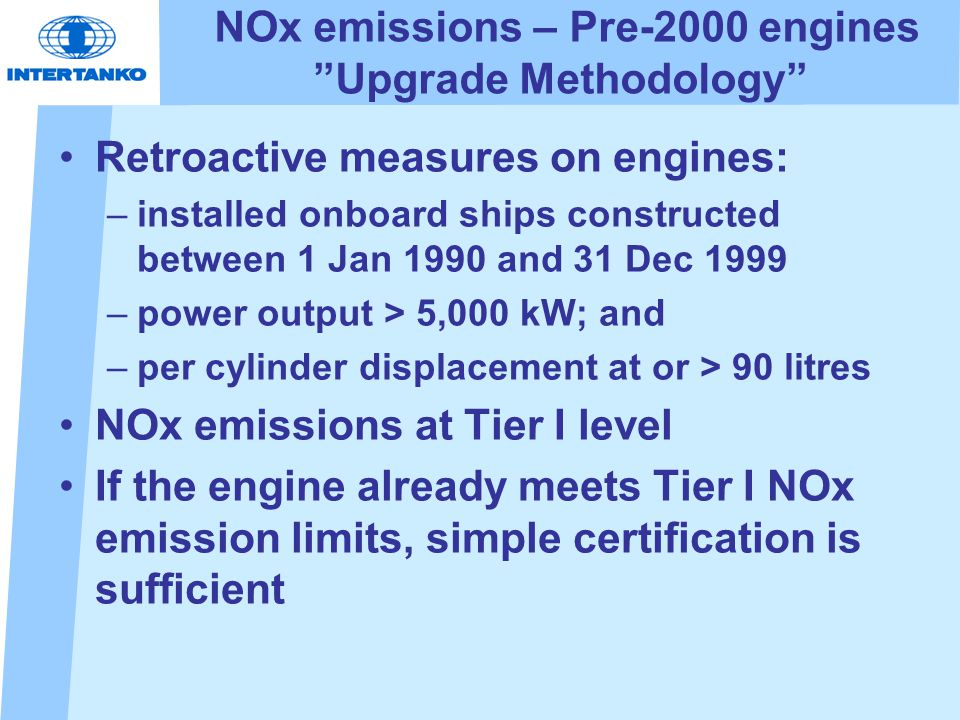 NOx emissions – Pre-2000 engines Upgrade Methodology Retroactive measures on engines: –installed onboard ships constructed between 1 Jan 1990 and 31 Dec 1999 –power output > 5,000 kW; and –per cylinder displacement at or > 90 litres NOx emissions at Tier I level If the engine already meets Tier I NOx emission limits, simple certification is sufficient