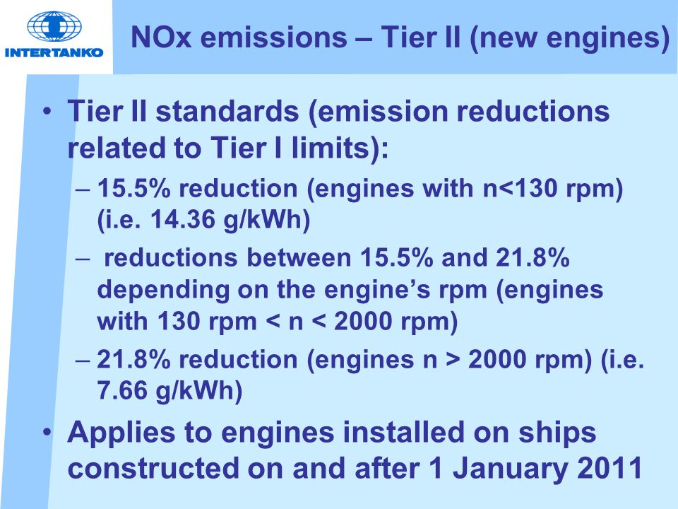 NOx emissions – Tier II (new engines) Tier II standards (emission reductions related to Tier I limits): –15.5% reduction (engines with n<130 rpm) (i.e