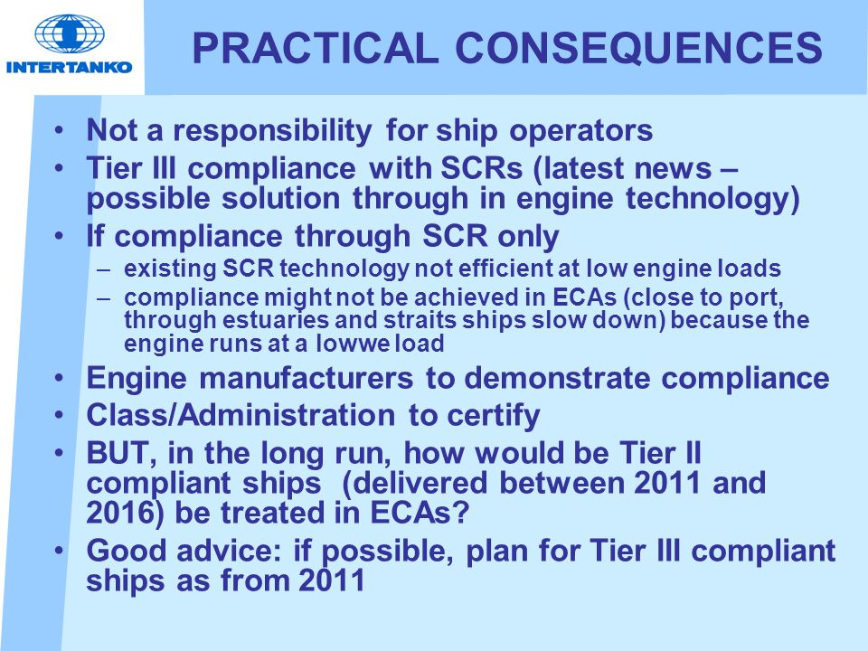 PRACTICAL CONSEQUENCES Not a responsibility for ship operators Tier III compliance with SCRs (latest news – possible solution through in engine technology) If compliance through SCR only –existing SCR technology not efficient at low engine loads –compliance might not be achieved in ECAs (close to port, through estuaries and straits ships slow down) because the engine runs at a lowwe load Engine manufacturers to demonstrate compliance Class/Administration to certify BUT, in the long run, how would be Tier II compliant ships (delivered between 2011 and 2016) be treated in ECAs.