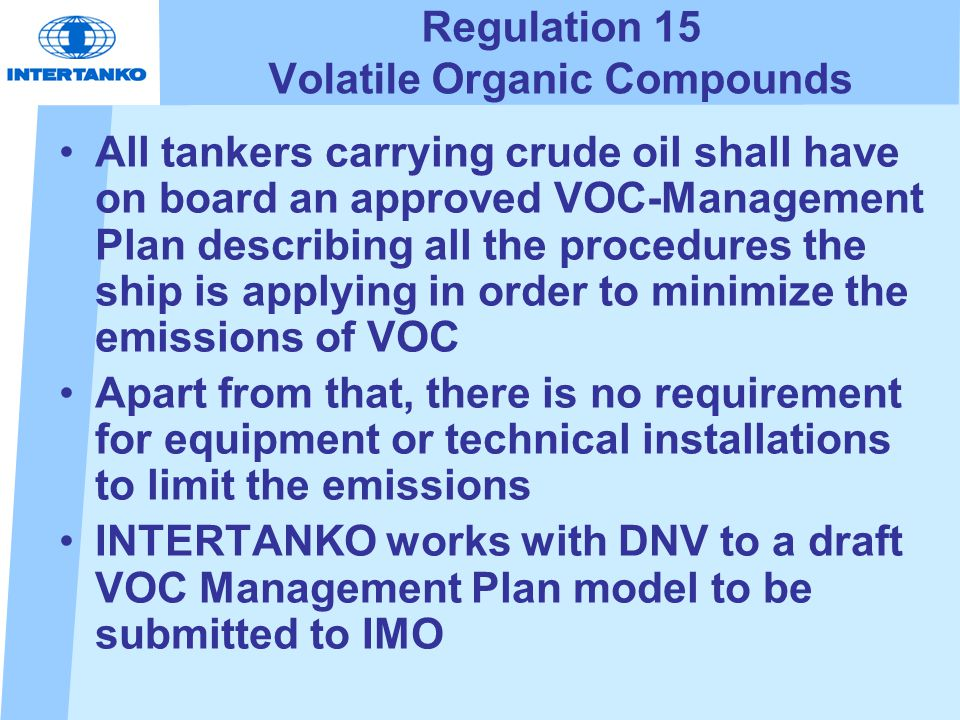 Regulation 15 Volatile Organic Compounds All tankers carrying crude oil shall have on board an approved VOC-Management Plan describing all the procedures the ship is applying in order to minimize the emissions of VOC Apart from that, there is no requirement for equipment or technical installations to limit the emissions INTERTANKO works with DNV to a draft VOC Management Plan model to be submitted to IMO