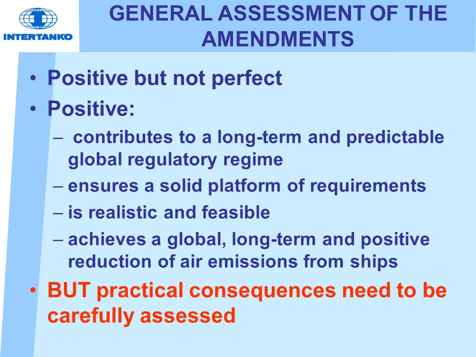 GENERAL ASSESSMENT OF THE AMENDMENTS Positive but not perfect Positive: – contributes to a long-term and predictable global regulatory regime –ensures a solid platform of requirements –is realistic and feasible –achieves a global, long-term and positive reduction of air emissions from ships BUT practical consequences need to be carefully assessed