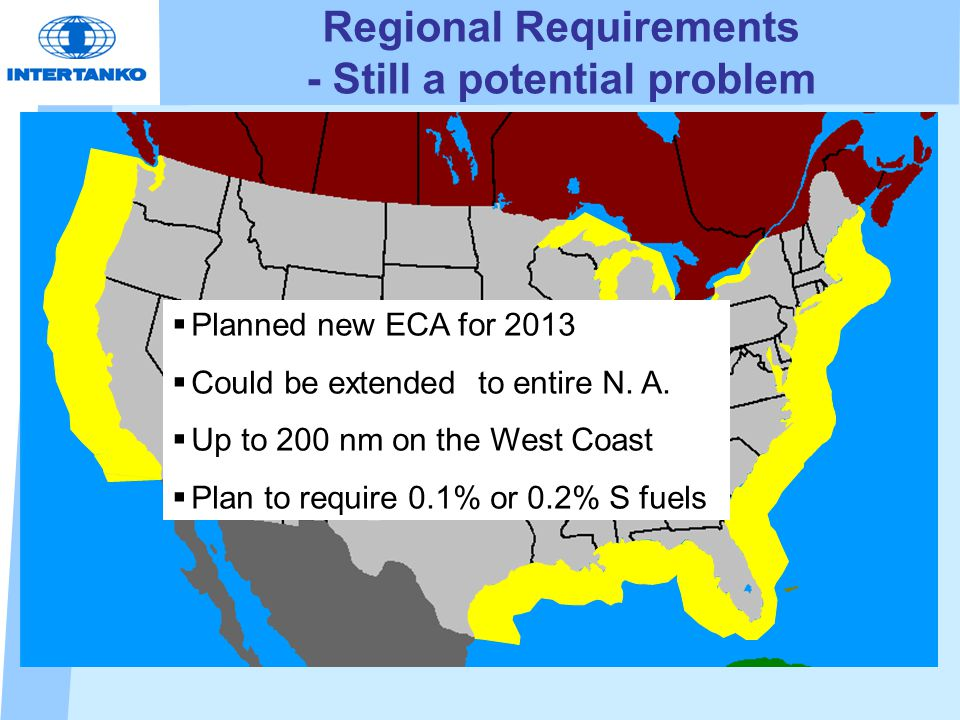 Regional Requirements - Still a potential problem   Planned new ECA for 2013   Could be extended to entire N. A.   Up to 200 nm on the West Coas