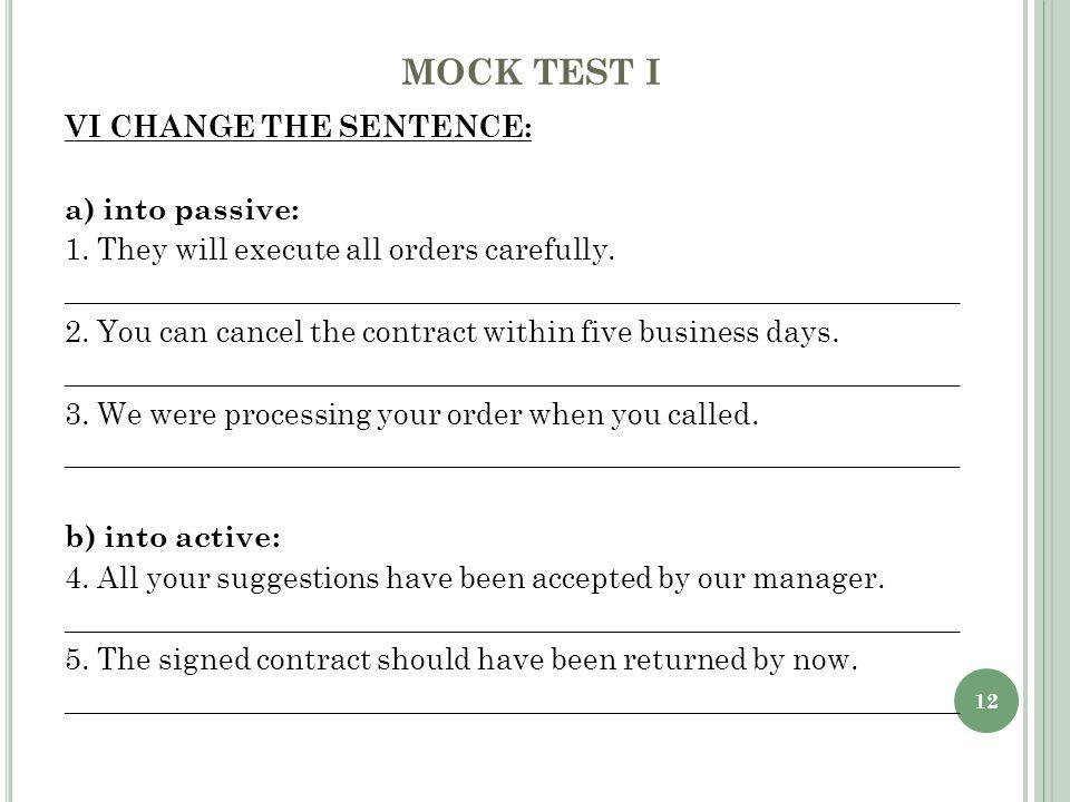 12 MOCK TEST I VI CHANGE THE SENTENCE: a) into passive: 1.