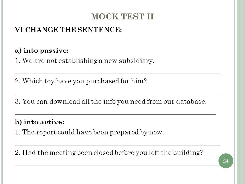 24 MOCK TEST II VI CHANGE THE SENTENCE: a) into passive: 1.