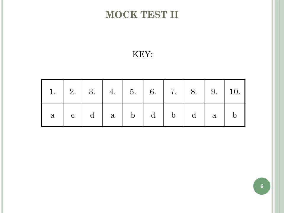 6 MOCK TEST II KEY: 1.2.3.4.5.6.7.8.9.10. acdabdbdab