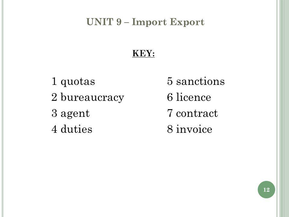 12 UNIT 9 – Import Export KEY: 1 quotas 5 sanctions 2 bureaucracy 6 licence 3 agent 7 contract 4 duties 8 invoice